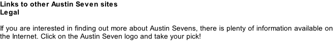 Links to other Austin Seven sites Legal  If you are interested in finding out more about Austin Sevens, there is plenty of information available on the Internet. Click on the Austin Seven logo and take your pick!